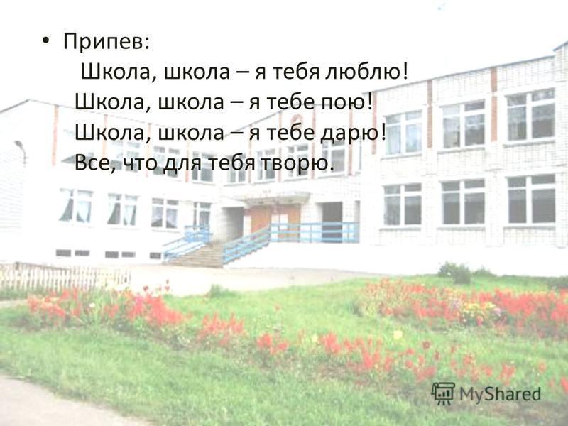Припев: Школа, школа – я тебя люблю! Школа, школа – я тебе пою! Школа, школа – я тебе дарю! Все, что для тебя творю.
