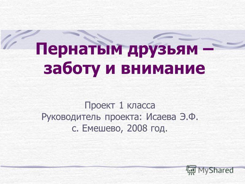 Пернатым друзьям – заботу и внимание Проект 1 класса Руководитель проекта: Исаева Э.Ф. с. Емешево, 2008 год.