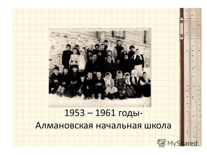 1953 – 1961 годы- Алмановская начальная школа