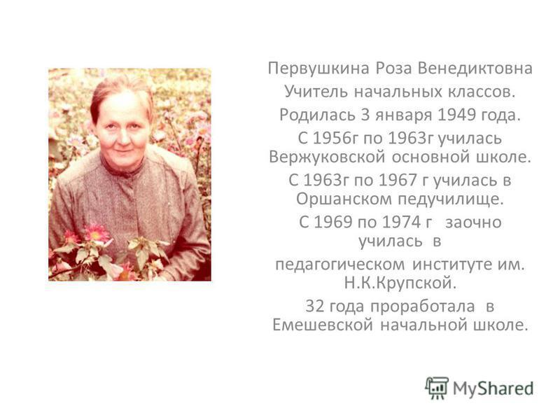 Первушкина Роза Венедиктовна Учитель начальных классов. Родилась 3 января 1949 года. С 1956 г по 1963 г училась Вержуковской основной школе. С 1963 г по 1967 г училась в Оршанском педучилище. С 1969 по 1974 г заочно училась в педагогическом институте