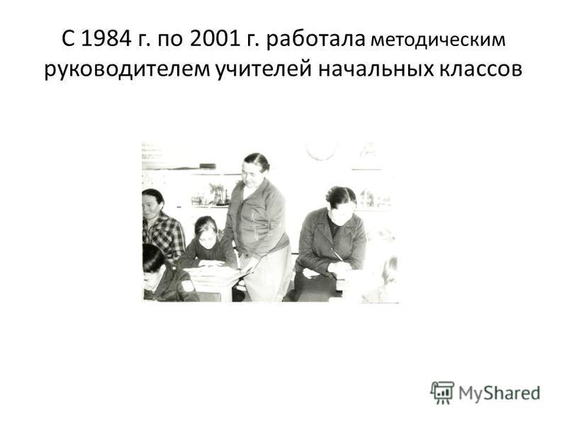 С 1984 г. по 2001 г. работала методическим руководителем учителей начальных классов