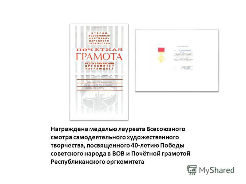 Награждена медалью лауреата Всесоюзного смотра самодеятельного художественного творчества, посвященного 40-летию Победы советского народа в ВОВ и Почётной грамотой Республиканского оргкомитета