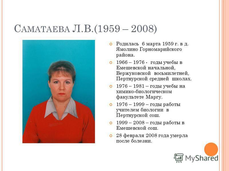 С АМАТАЕВА Л.В.(1959 – 2008) Родилась 6 марта 1959 г. в д. Ямолино Горномарийского района. 1966 – 1976 - годы учебы в Емешевской начальной, Вержуковской восьмилетней, Пертнурской средней школах. 1976 – 1981 – годы учебы на химико-биологическом факуль