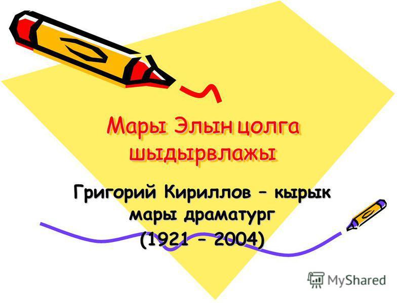 Мары Элын цолга шыдырвлажы Григорий Кириллов – кырык мары драматург (1921 – 2004)