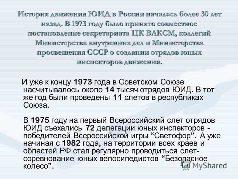 История движения ЮИД в России началась более 30 лет назад. В 1973 году было принято совместное постановление секретариата ЦК ВЛКСМ, коллегий Министерства внутренних дел и Министерства просвещения СССР о создании отрядов юных инспекторов движения. И у