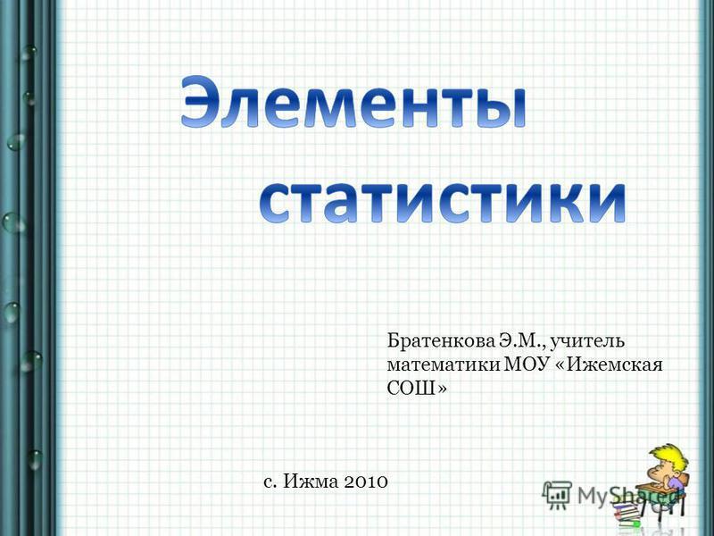 Братенкова Э.М., учитель математики МОУ «Ижемская СОШ» с. Ижма 2010