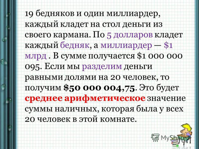19 бедняков и один миллиардер, каждый кладет на стол деньги из своего кармана. По 5 долларов кладет каждый бедняк, а миллиардер $1 млрд. В сумме получается $1 000 000 095. Если мы разделим деньги равными долями на 20 человек, то получим $50 000 004,7