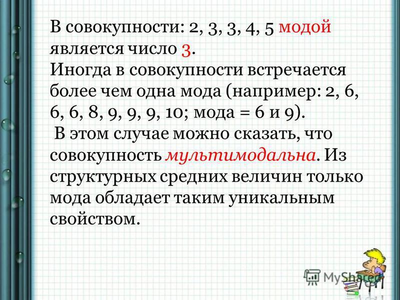 В совокупности: 2, 3, 3, 4, 5 модой является число 3. Иногда в совокупности встречается более чем одна мода (например: 2, 6, 6, 6, 8, 9, 9, 9, 10; мода = 6 и 9). В этом случае можно сказать, что совокупность мультимодальная. Из структурных средних ве