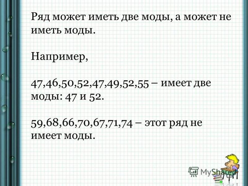 Ряд может иметь две моды, а может не иметь моды. Например, 47,46,50,52,47,49,52,55 – имеет две моды: 47 и 52. 59,68,66,70,67,71,74 – этот ряд не имеет моды.