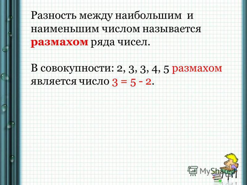 Разность между наибольшим и наименьшим числом называется размахом ряда чисел. В совокупности: 2, 3, 3, 4, 5 размахом является число 3 = 5 - 2.