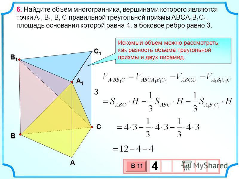 В А С С1С1С1С1 В1В1В1В1 3 6. 6. Найдите объем многогранника, вершинами которого являются точки A 1, B 1, В, С правильной треугольной призмы ABCA 1 B 1 C 1, площадь основания которой равна 4, а боковое ребро равно 3. Искомый объем можно рассмотреть ка