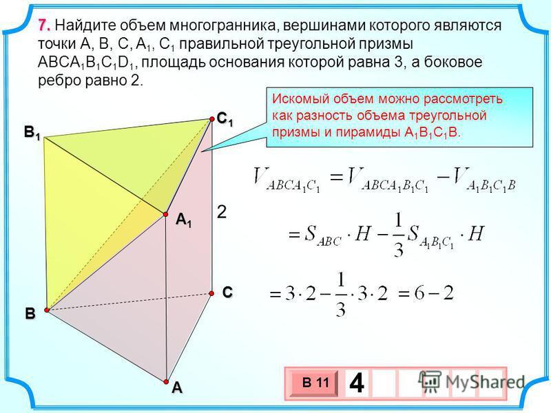 В А С С1С1С1С1 В1В1В1В1 2 7. 7. Найдите объем многогранника, вершинами которого являются точки А, В, С, A 1, С 1 правильной треугольной призмы ABCA 1 B 1 C 1 D 1, площадь основания которой равна 3, а боковое ребро равно 2. Искомый объем можно рассмот