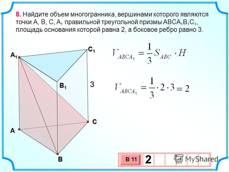 А В С С1С1С1С1 А1А1А1А1 В1В1В1В1 8. 8. Найдите объем многогранника, вершинами которого являются точки А, В, С, A 1 правильной треугольной призмы ABCA 1 B 1 C 1, площадь основания которой равна 2, а боковое ребро равно 3. 33 3 х 1 0 х В 11 2