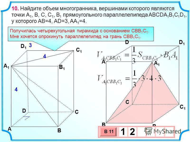 10. 10. Найдите объем многогранника, вершинами которого являются точки А 1, В, C, C 1, B 1 прямоугольного параллелепипеда ABCDA 1 B 1 C 1 D 1, у которого АВ=4, АD=3, AA 1 =4. D A B C A1A1 D1D1 C1C1 B1B1 Получилась четырехугольная пирамида с основание