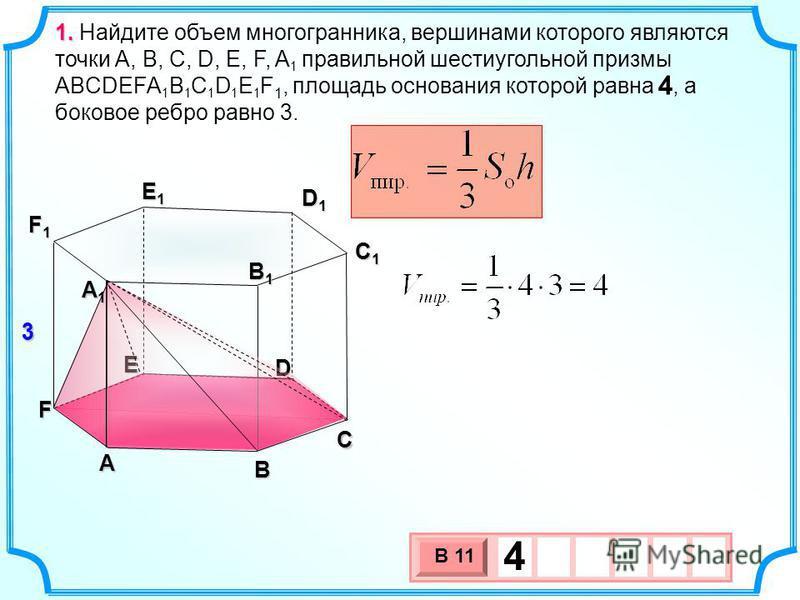 А B C D E F 1. 1. Найдите объем многогранника, вершинами которого являются точки A, B, C, D, E, F, A 1 правильной шестиугольной призмы ABCDEFA 1 B 1 C 1 D 1 E 1 F 1, площадь основания которой равна 4, а боковое ребро равно 3. А1А1А1А1 C1C1C1C1 F1F1F1
