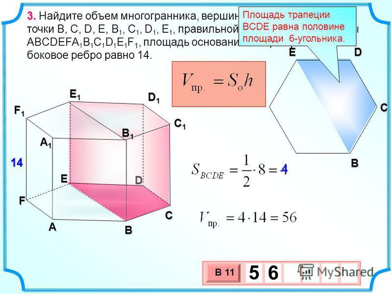 3. 3. Найдите объем многогранника, вершинами которого являются точки B, C, D, E, B 1, C 1, D 1, E 1, правильной шестиугольной призмы ABCDEFA 1 B 1 C 1 D 1 E 1 F 1, площадь основания которой равна 8, а боковое ребро равно 14. А B C D E F А1А1А1А1 C1C1