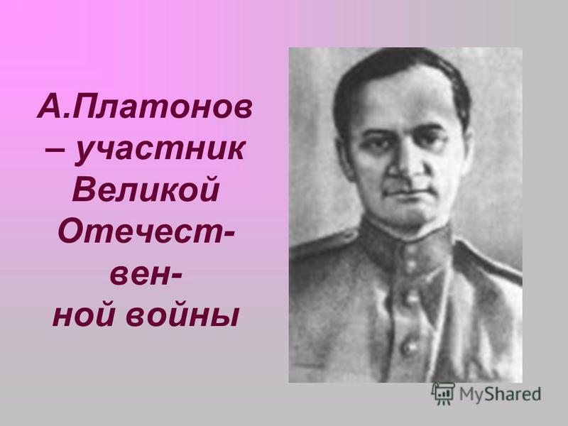 А.Платонов – участник Великой Отечест- вен- ной войны