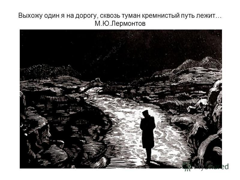 Выхожу один я на дорогу, сквозь туман кремнистый путь лежит… М.Ю.Лермонтов