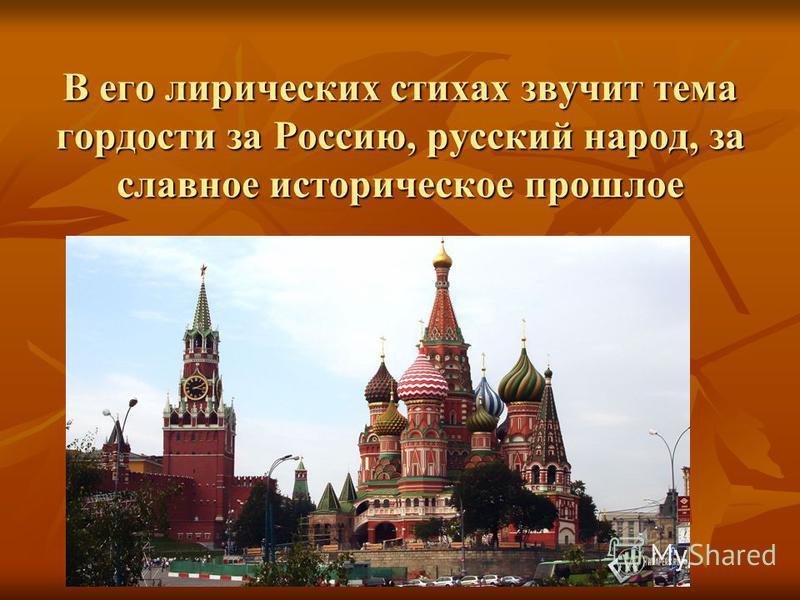 В его лирических стихах звучит тема гордости за Россию, русский народ, за славное историческое прошлое
