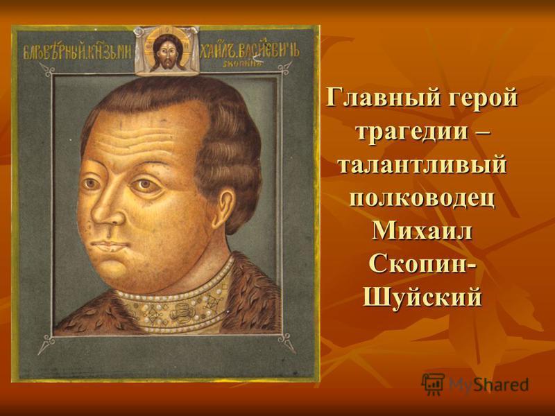 Главный герой трагедии – талантливый полководец Михаил Скопин- Шуйский