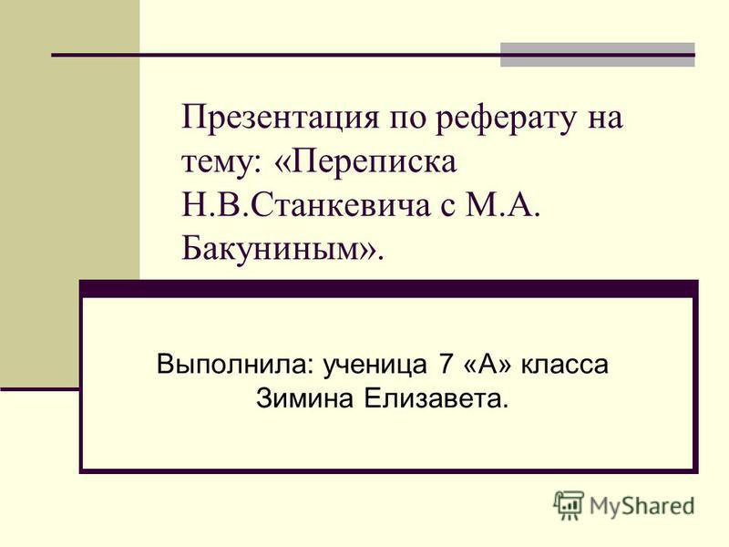 Презентация по реферату на тему: «Переписка Н.В.Станкевича с М.А. Бакуниным». Выполнила: ученица 7 «А» класса Зимина Елизавета.