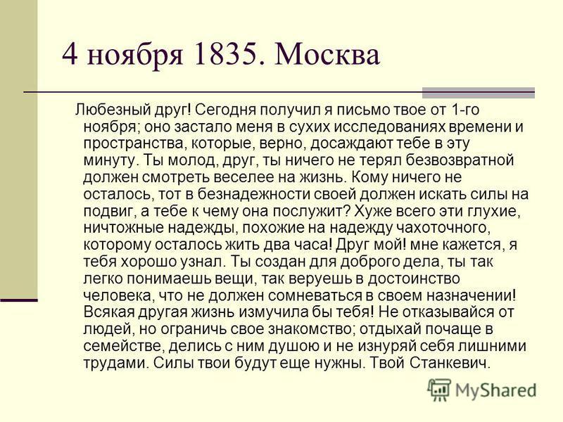 4 ноября 1835. Москва Любезный друг! Сегодня получил я письмо твое от 1-го ноября; оно застало меня в сухих исследованиях времени и пространства, которые, верно, досаждают тебе в эту минуту. Ты молод, друг, ты ничего не терял безвозвратной должен смо