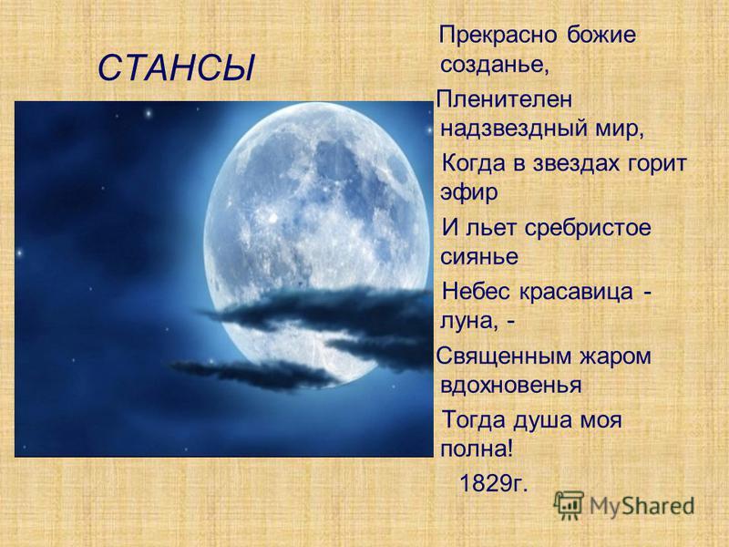 СТАНСЫ Прекрасно божие создание, Пленителен надзвездный мир, Когда в звездах горит эфир И льет сребристое сиянье Небес красавица - луна, - Священным жаром вдохновенья Тогда душа моя полна! 1829 г.
