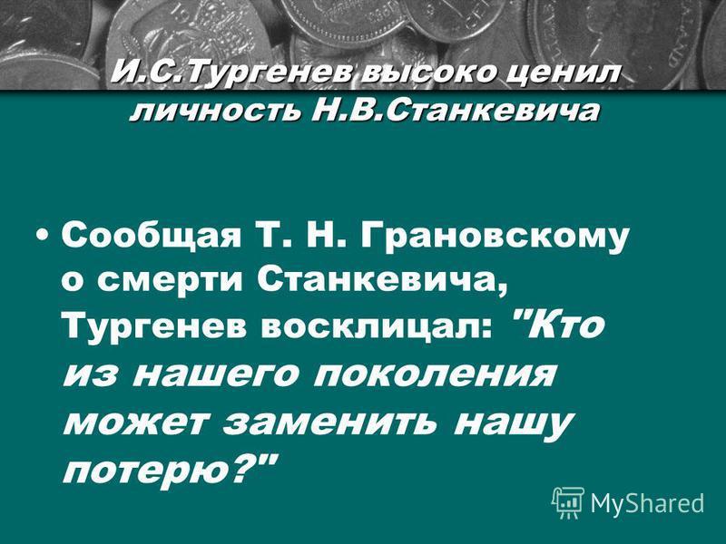 И.С.Тургенев высоко ценил личность Н.В.Станкевича Сообщая Т. Н. Грановскому о смерти Станкевича, Тургенев восклицал: Кто из нашего поколения может заменить нашу потерю?