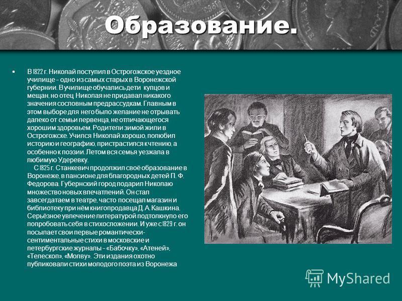 Образование. В 1822 г. Николай поступил в Острогожское уездное училище – одно из самых старых в Воронежской губернии. В училище обучались дети купцов и мещан, но отец Николая не придавал никакого значения сословным предрассудкам. Главным в этом выбор
