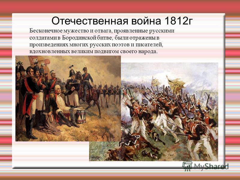 Отечественная война 1812 г Бесконечное мужество и отвага, проявленные русскими солдатами в Бородинской битве, были отражены в произведениях многих русских поэтов и писателей, вдохновленных великим подвигом своего народа.