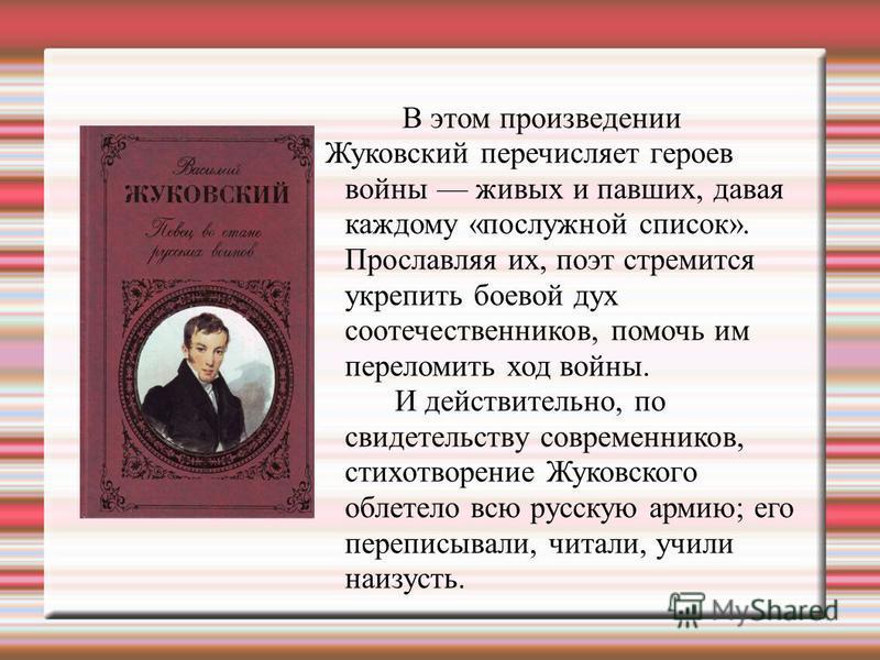 В этом произведении Жуковский перечисляет героев войны живых и павших, давая каждому «послужной список». Прославляя их, поэт стремится укрепить боевой дух соотечественников, помочь им переломить ход войны. И действительно, по свидетельству современни