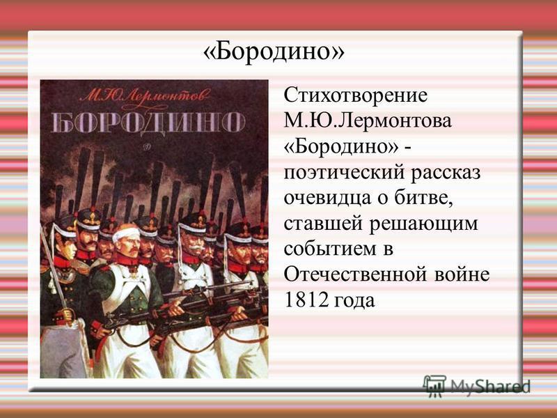 «Бородино» Стихотворение М.Ю.Лермонтова «Бородино» - поэтический рассказ очевидца о битве, ставшей решающим событием в Отечественной войне 1812 года