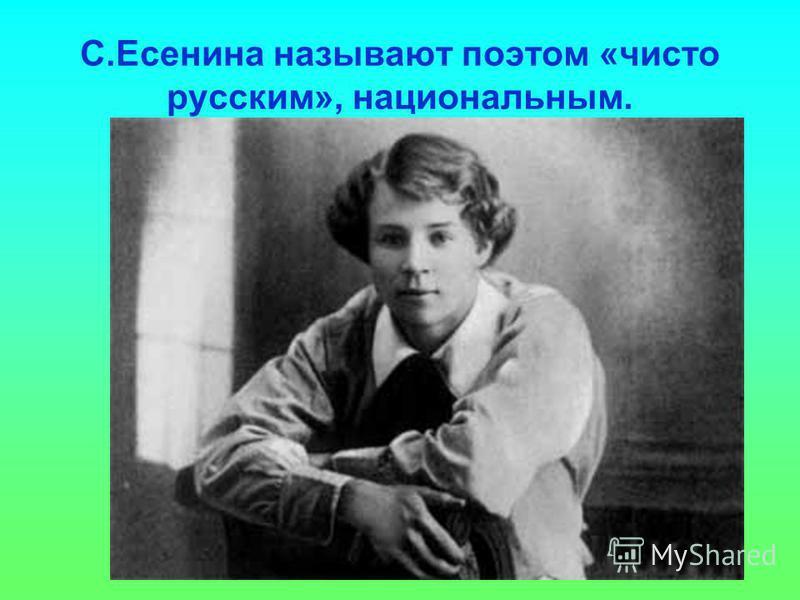 С.Есенина называют поэтом «чисто русским», национальным.