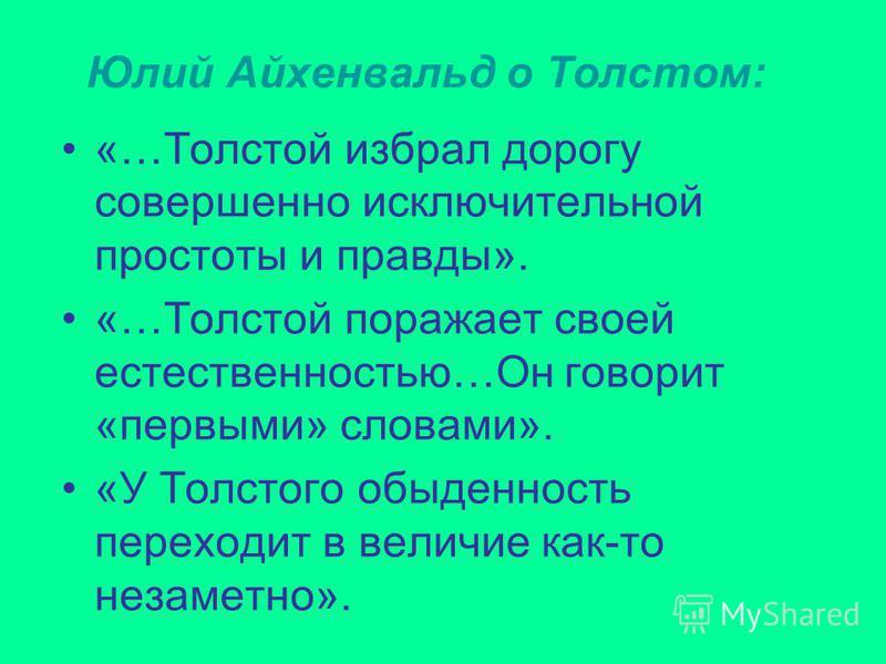Юлий Айхенвальд о Толстом: «…Толстой избрал дорогу совершенно исключительной простоты и правды». «…Толстой поражает своей естественностью…Он говорит «первыми» словами». «У Толстого обыденность переходит в величие как-то незаметно».
