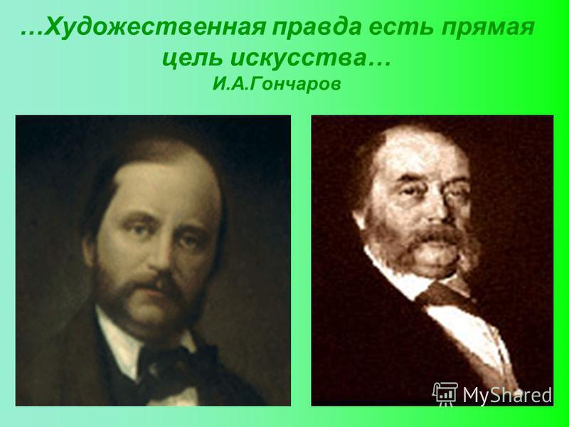 …Художественная правда есть прямая цель искусства… И.А.Гончаров