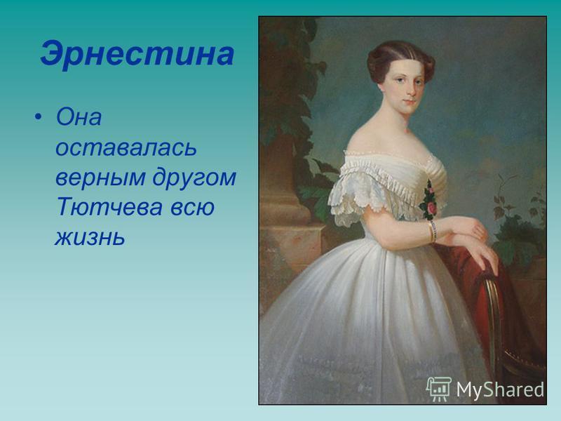 Эрнестина Она оставалась верным другом Тютчева всю жизнь