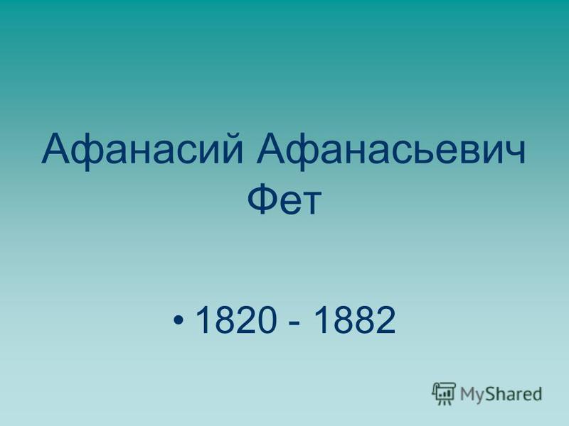Афанасий Афанасьевич Фет 1820 - 1882