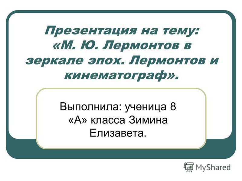 Презентация на тему: «М. Ю. Лермонтов в зеркале эпох. Лермонтов и кинематограф». Выполнила: ученица 8 «А» класса Зимина Елизавета.