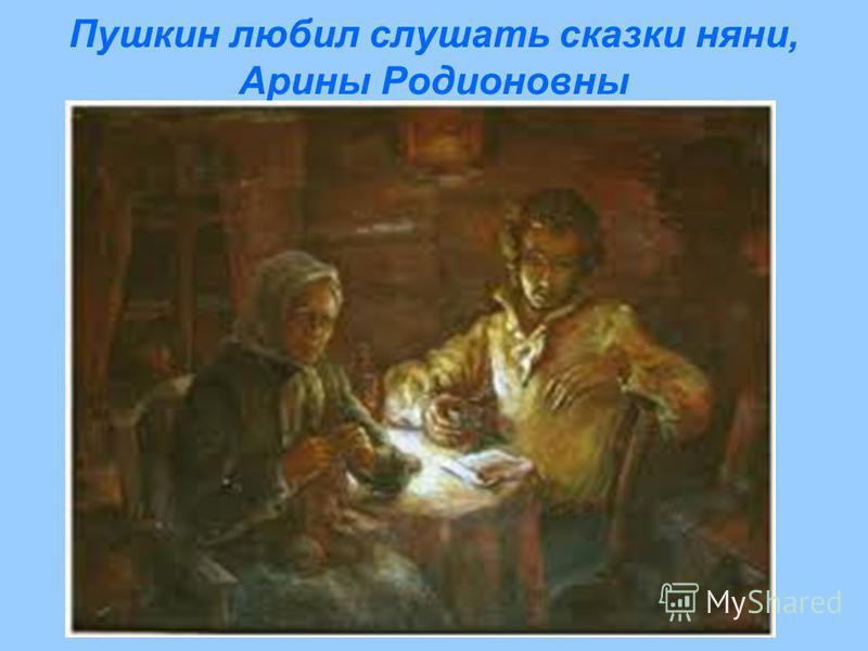 Пушкин любил слушать сказки няни, Арины Родионовны