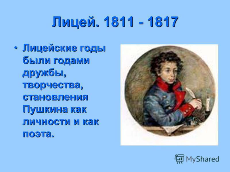 Лицей. 1811 - 1817 Лицейские годы были годами дружбы, творчества, становления Пушкина как личности и как поэта.Лицейские годы были годами дружбы, творчества, становления Пушкина как личности и как поэта.