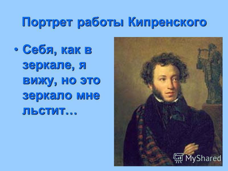 Портретработы Кипренского Портрет работы Кипренского Себя, как в зеркале, я вижу, но это зеркало мне льстит…Себя, как в зеркале, я вижу, но это зеркало мне льстит…
