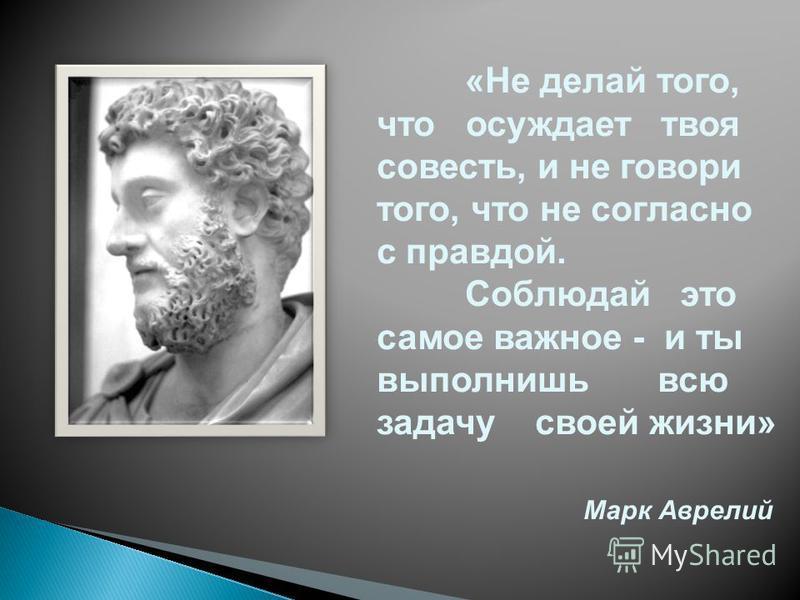 «Не делай того, что осуждает твоя совесть, и не говори того, что не согласно с правдой. Соблюдай это самое важное - и ты выполнишь всю задачу своей жизни» Марк Аврелий