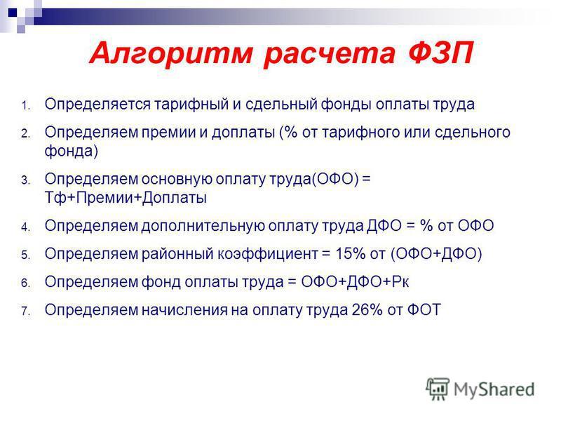 Алгоритм расчета ФЗП 1. Определяется тарифный и сдельный фонды оплаты труда 2. Определяем премии и доплаты (% от тарифного или сдельного фонда) 3. Определяем основную оплату труда(ОФО) = Тф+Премии+Доплаты 4. Определяем дополнительную оплату труда ДФО