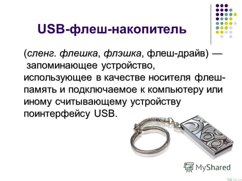 USB-флеш-накопитель (сленг. флешка, флешка, флеш-драйв) запоминающее устройство, использующее в качестве носителя флеш- память и подключаемое к компьютеру или иному считывающему устройству по интерфейсу USB.