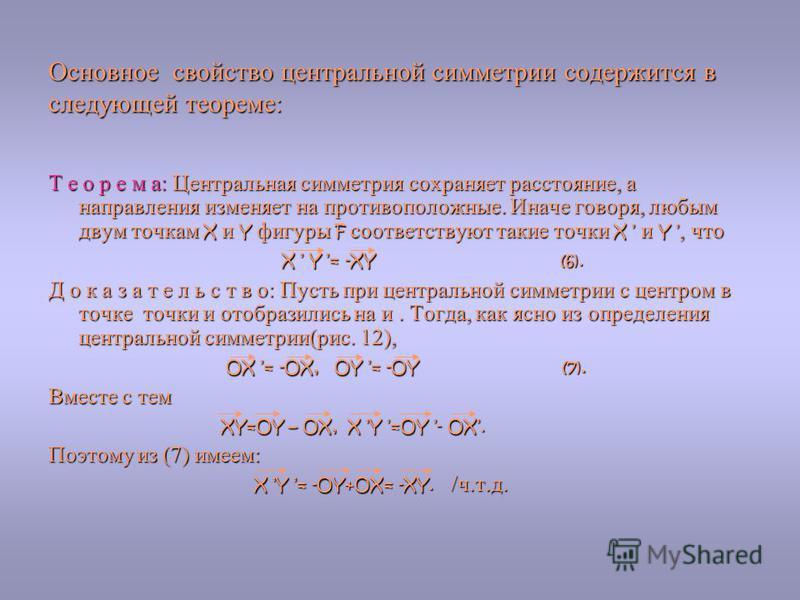 Основное свойство центральной симметрии содержится в следующей теореме: Т е о р е м а: Центральная симметрия сохраняет расстояние, а направления изменяет на противоположные. Иначе говоря, любым двум точкам X и Y фигуры F соответствуют такие точки X и