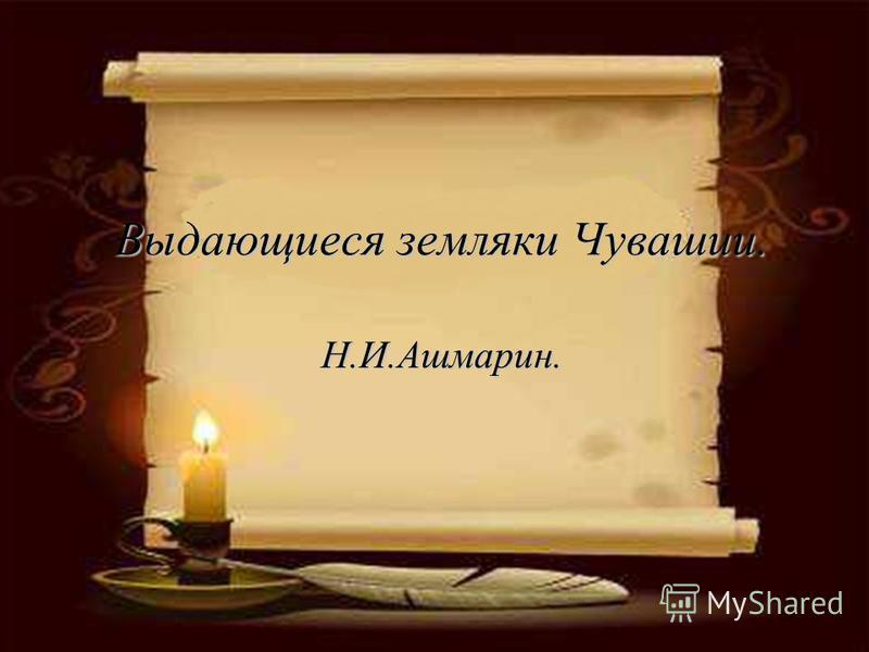 Выдающиеся земляки Чувашии. Н.И.Ашмарин.