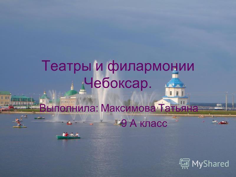 Театры и филармонии Чебоксар. Выполнила: Максимова Татьяна 9 А класс