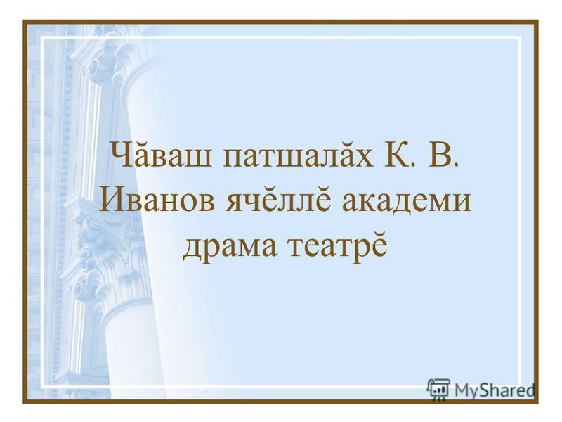 Чăваш патшалăх К. В. Иванов ячĕллĕ академи драма театрĕ