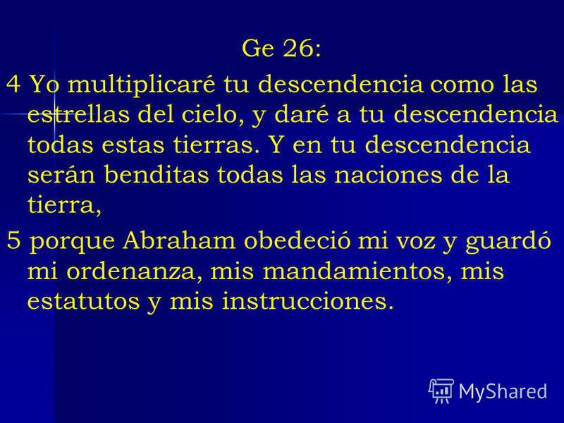 Ge 26: 4 Yo multiplicaré tu descendencia como las estrellas del cielo, y daré a tu descendencia todas estas tierras. Y en tu descendencia serán benditas todas las naciones de la tierra, 5 porque Abraham obedeció mi voz y guardó mi ordenanza, mis mand