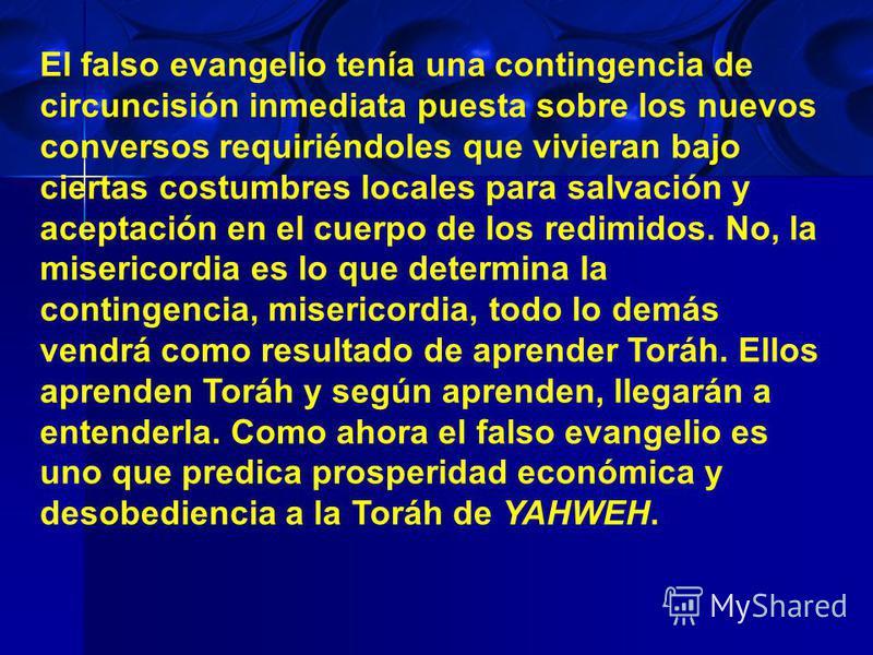 El falso evangelio tenía una contingencia de circuncisión inmediata puesta sobre los nuevos conversos requiriéndoles que vivieran bajo ciertas costumbres locales para salvación y aceptación en el cuerpo de los redimidos. No, la misericordia es lo que